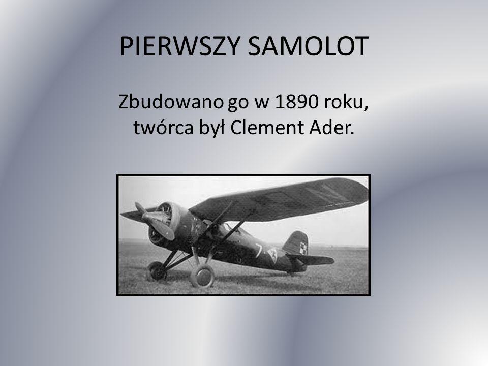 PIERWSZY SAMOLOT Zbudowano go w 1890 roku, twórca był Clement Ader.