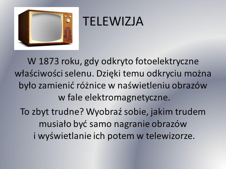 TELEWIZJA W 1873 roku, gdy odkryto fotoelektryczne właściwości selenu.