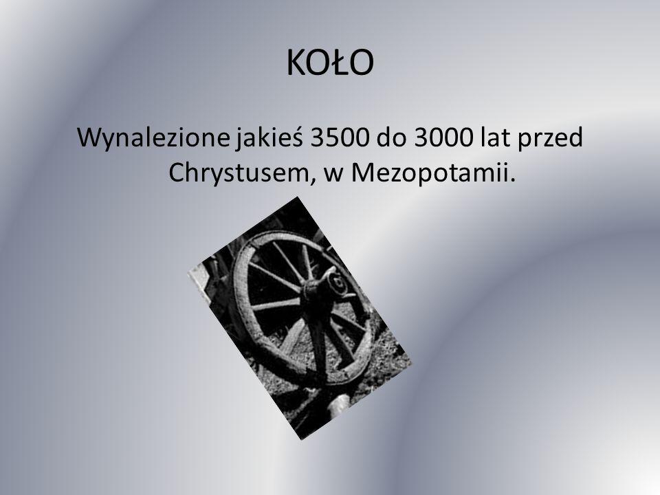 KOŁO Wynalezione jakieś 3500 do 3000 lat przed Chrystusem, w Mezopotamii.