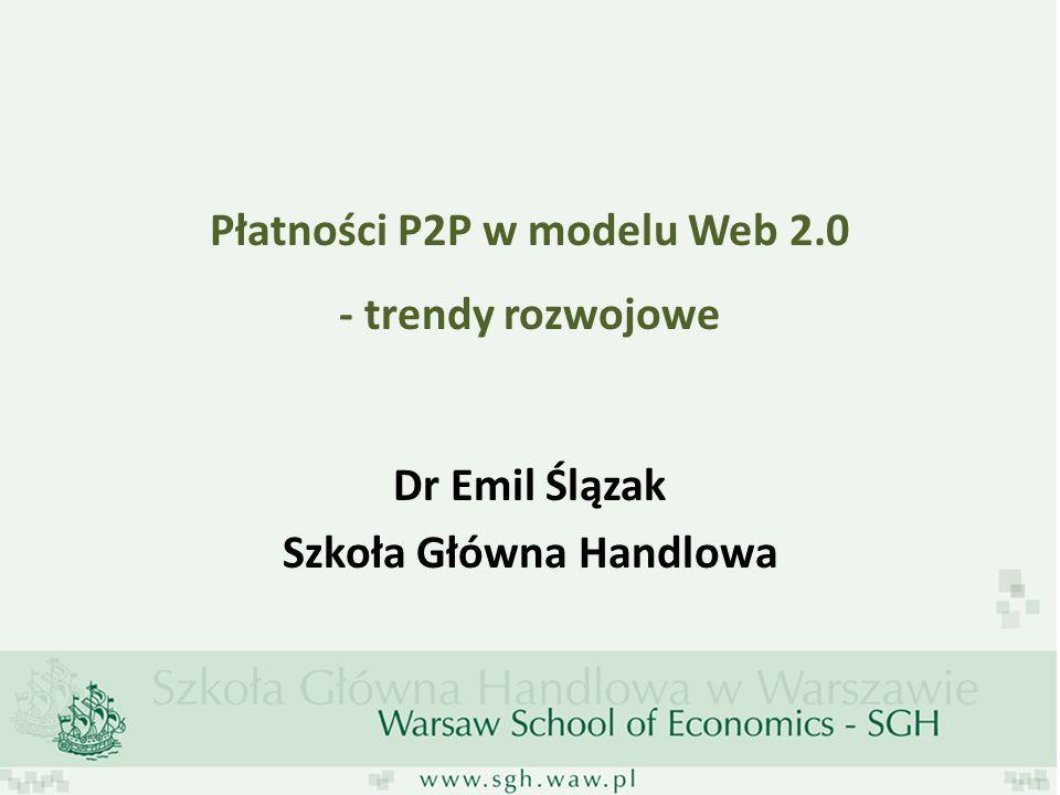Płatności P2P w modelu Web 2.0 - trendy rozwojowe Dr Emil Ślązak Szkoła Główna Handlowa
