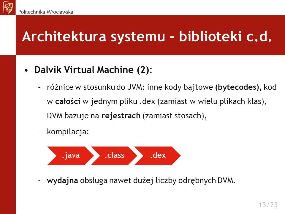 Architektura systemu – biblioteki c.d. Dalvik Virtual Machine (2): –różnice w stosunku do JVM: inne kody bajtowe (bytecodes), kod w całości w jednym p