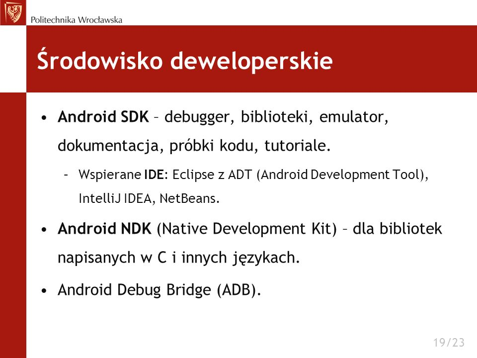 Środowisko deweloperskie Android SDK – debugger, biblioteki, emulator, dokumentacja, próbki kodu, tutoriale. –Wspierane IDE: Eclipse z ADT (Android De