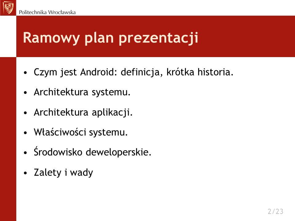 Ramowy plan prezentacji Czym jest Android: definicja, krótka historia. Architektura systemu. Architektura aplikacji. Właściwości systemu. Środowisko d