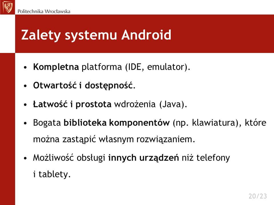 Zalety systemu Android Kompletna platforma (IDE, emulator). Otwartość i dostępność. Łatwość i prostota wdrożenia (Java). Bogata biblioteka komponentów