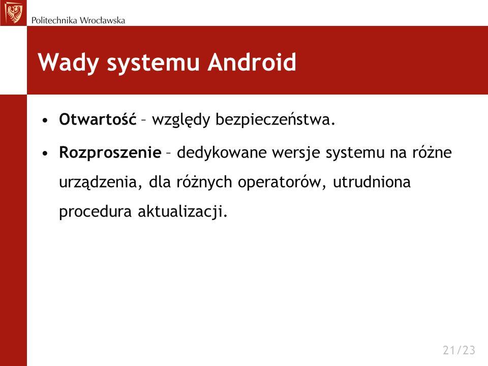 Wady systemu Android Otwartość – względy bezpieczeństwa. Rozproszenie – dedykowane wersje systemu na różne urządzenia, dla różnych operatorów, utrudni