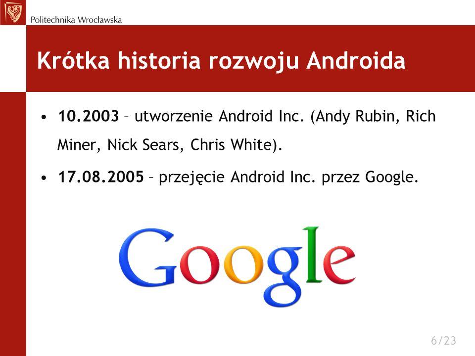 Krótka historia rozwoju Androida 10.2003 – utworzenie Android Inc. (Andy Rubin, Rich Miner, Nick Sears, Chris White). 17.08.2005 – przejęcie Android I