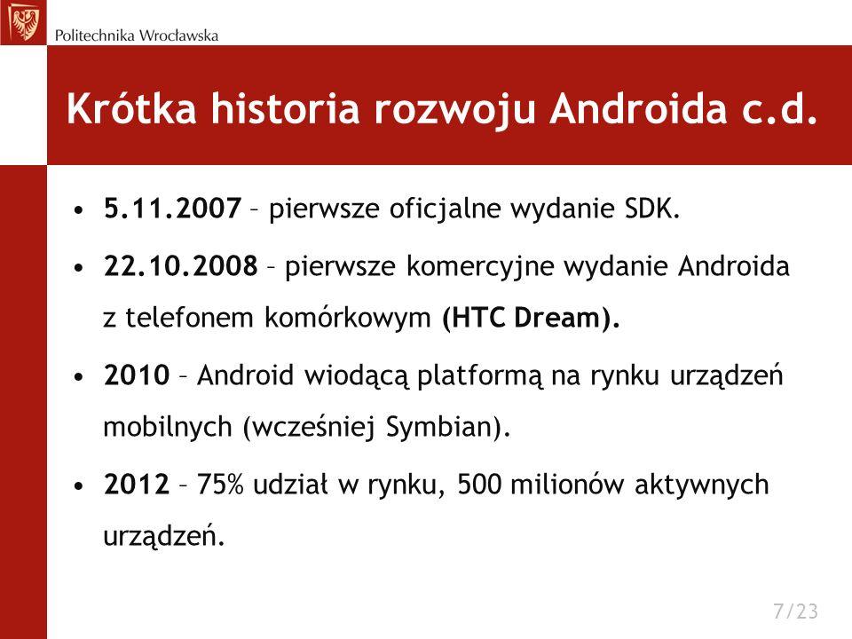 Krótka historia rozwoju Androida c.d. 5.11.2007 – pierwsze oficjalne wydanie SDK. 22.10.2008 – pierwsze komercyjne wydanie Androida z telefonem komórk