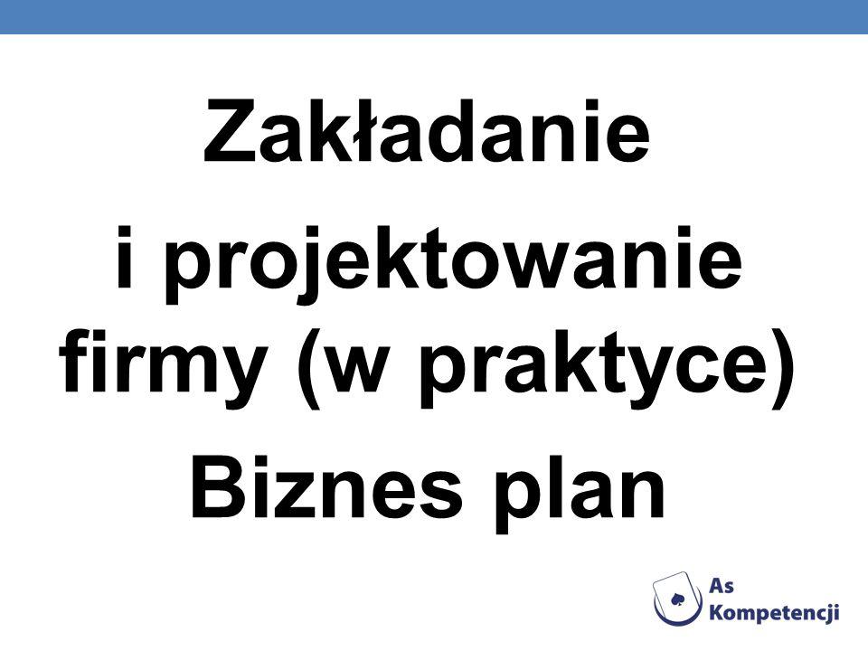 Zakładanie i projektowanie firmy (w praktyce) Biznes plan