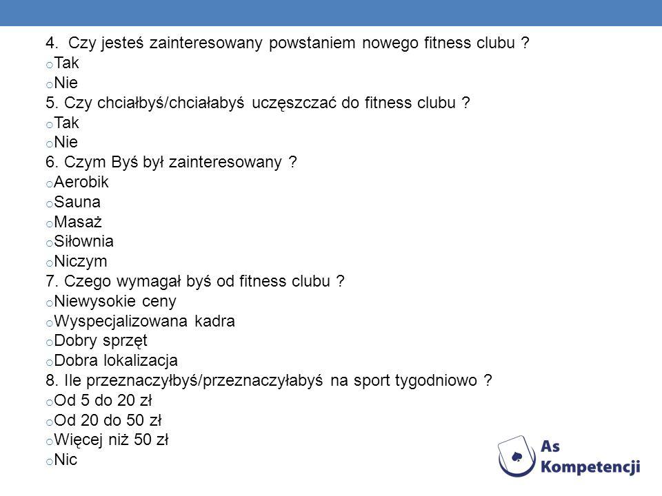 4. Czy jesteś zainteresowany powstaniem nowego fitness clubu ? o Tak o Nie 5. Czy chciałbyś/chciałabyś uczęszczać do fitness clubu ? o Tak o Nie 6. Cz
