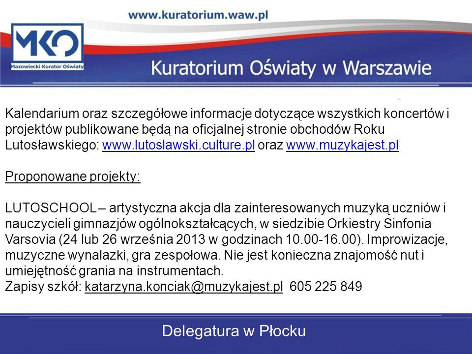 Kalendarium oraz szczegółowe informacje dotyczące wszystkich koncertów i projektów publikowane będą na oficjalnej stronie obchodów Roku Lutosławskiego: www.lutoslawski.culture.pl oraz www.muzykajest.plwww.lutoslawski.culture.plwww.muzykajest.pl Proponowane projekty: LUTOSCHOOL – artystyczna akcja dla zainteresowanych muzyką uczniów i nauczycieli gimnazjów ogólnokształcących, w siedzibie Orkiestry Sinfonia Varsovia (24 lub 26 września 2013 w godzinach 10.00-16.00).