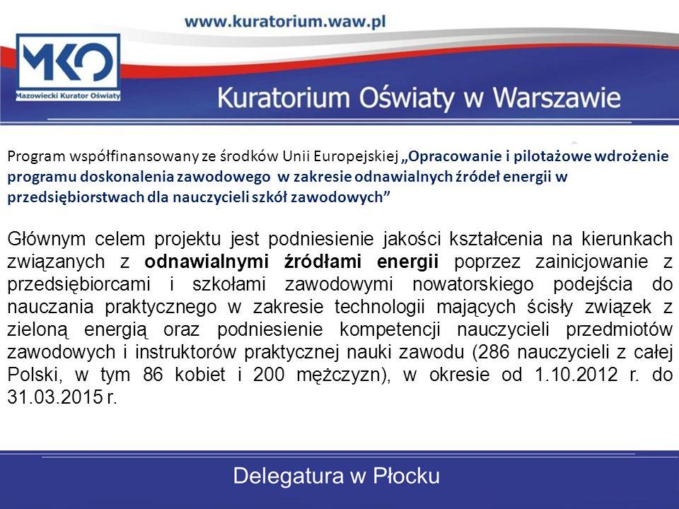 Program współfinansowany ze środków Unii Europejskiej Opracowanie i pilotażowe wdrożenie programu doskonalenia zawodowego w zakresie odnawialnych źródeł energii w przedsiębiorstwach dla nauczycieli szkół zawodowych Głównym celem projektu jest podniesienie jakości kształcenia na kierunkach związanych z odnawialnymi źródłami energii poprzez zainicjowanie z przedsiębiorcami i szkołami zawodowymi nowatorskiego podejścia do nauczania praktycznego w zakresie technologii mających ścisły związek z zieloną energią oraz podniesienie kompetencji nauczycieli przedmiotów zawodowych i instruktorów praktycznej nauki zawodu (286 nauczycieli z całej Polski, w tym 86 kobiet i 200 mężczyzn), w okresie od 1.10.2012 r.