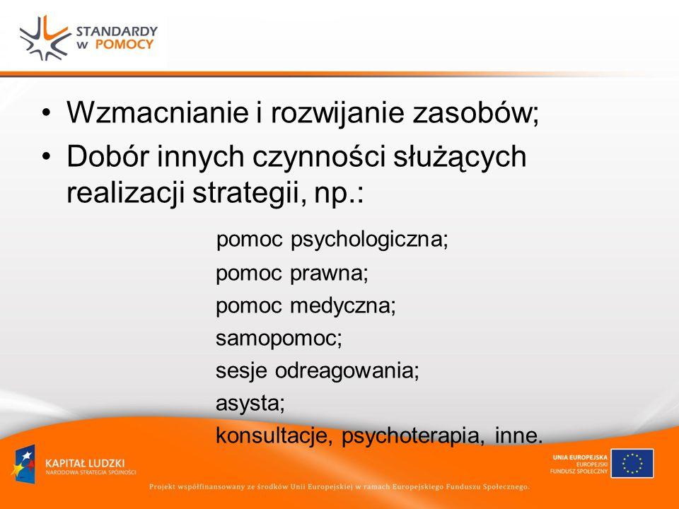 Wzmacnianie i rozwijanie zasobów; Dobór innych czynności służących realizacji strategii, np.: pomoc psychologiczna; pomoc prawna; pomoc medyczna; samopomoc; sesje odreagowania; asysta; konsultacje, psychoterapia, inne.
