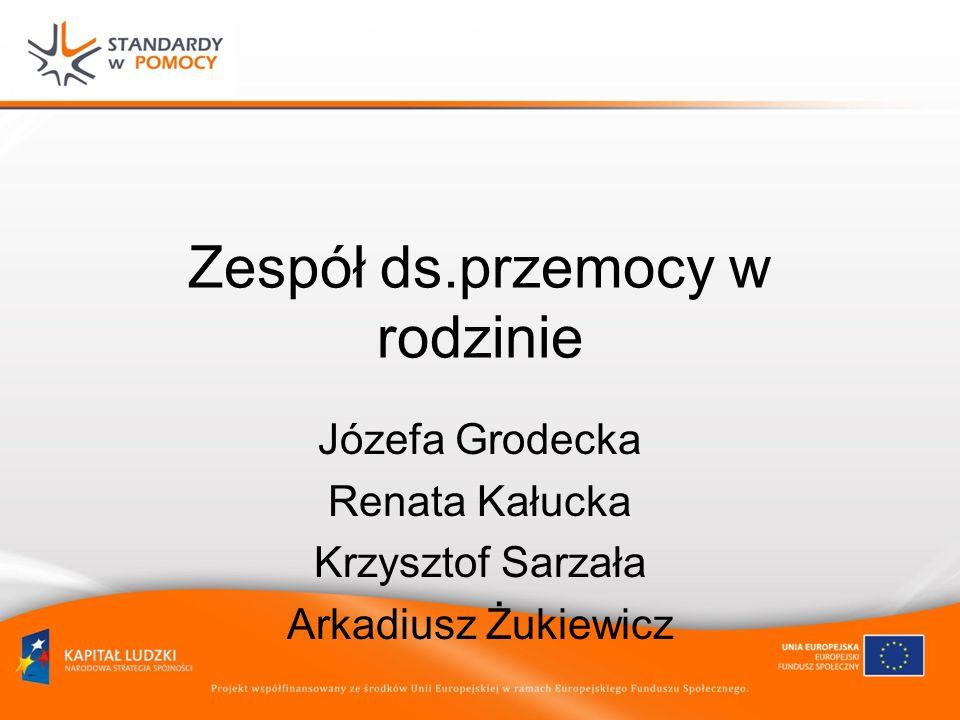 Zespół ds.przemocy w rodzinie Józefa Grodecka Renata Kałucka Krzysztof Sarzała Arkadiusz Żukiewicz