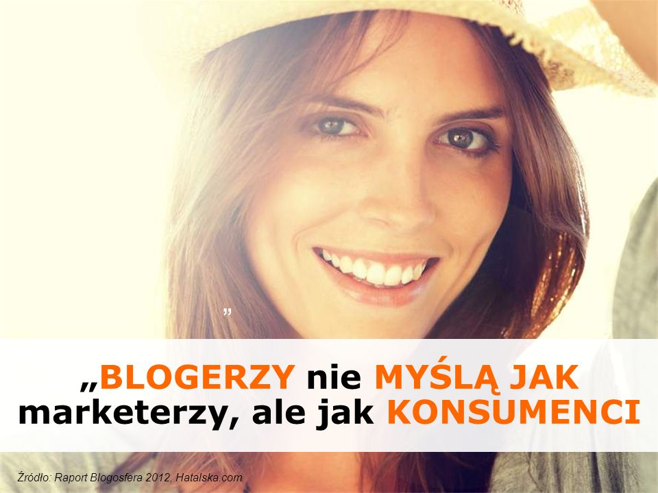 Źródło: Raport Blogosfera 2012, Hatalska.com BLOGERZY nie MYŚLĄ JAK marketerzy, ale jak KONSUMENCI