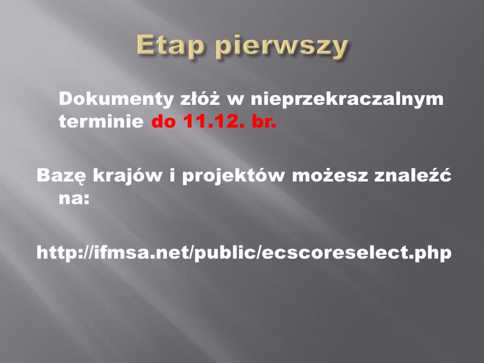 Dokumenty złóż w nieprzekraczalnym terminie do 11.12. br. Bazę krajów i projektów możesz znaleźć na: http://ifmsa.net/public/ecscoreselect.php