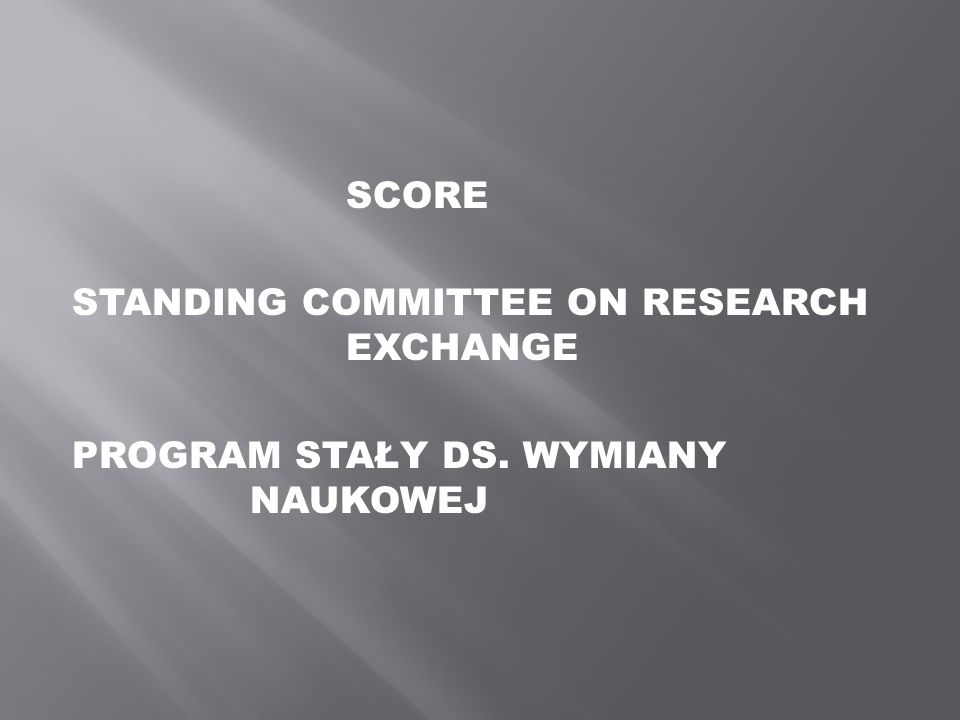 SCORE STANDING COMMITTEE ON RESEARCH EXCHANGE PROGRAM STAŁY DS. WYMIANY NAUKOWEJ
