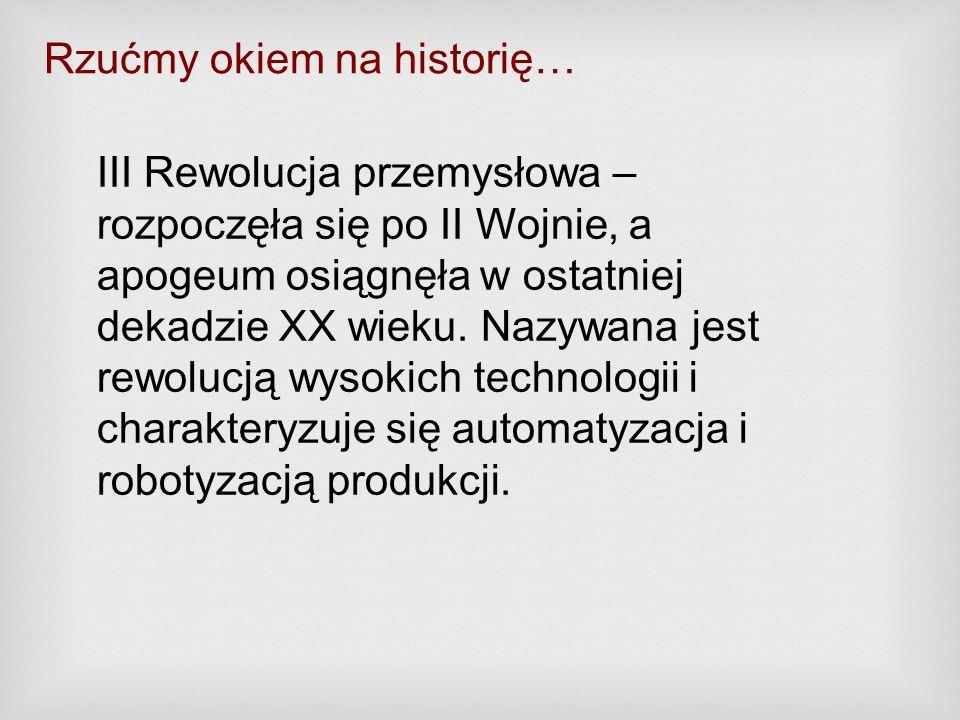 Rzućmy okiem na historię… III Rewolucja przemysłowa – rozpoczęła się po II Wojnie, a apogeum osiągnęła w ostatniej dekadzie XX wieku. Nazywana jest re