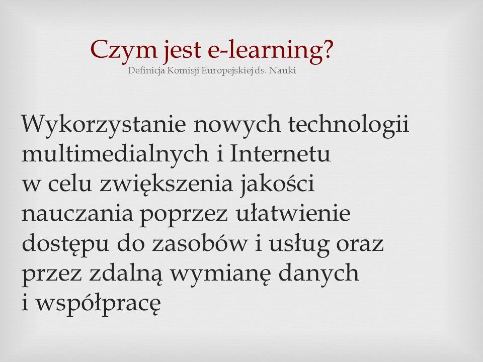 Czym jest e-learning? Definicja Komisji Europejskiej ds. Nauki Wykorzystanie nowych technologii multimedialnych i Internetu w celu zwiększenia jakości