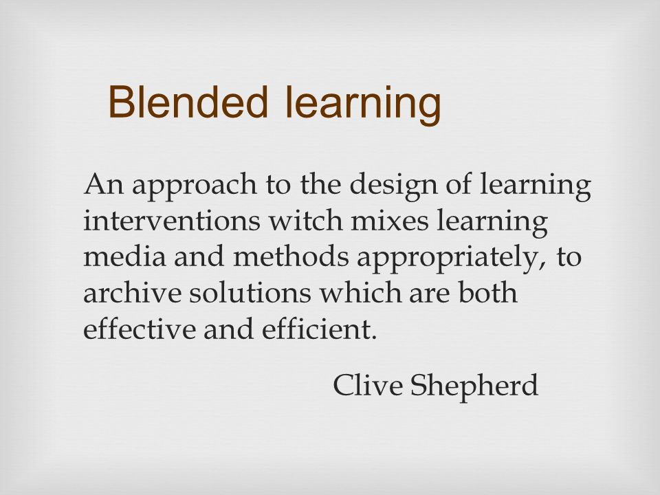 Blended learning An approach to the design of learning interventions witch mixes learning media and methods appropriately, to archive solutions which