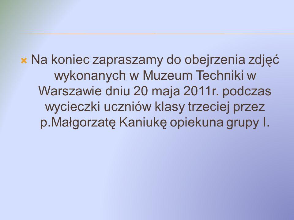 Na koniec zapraszamy do obejrzenia zdjęć wykonanych w Muzeum Techniki w Warszawie dniu 20 maja 2011r.