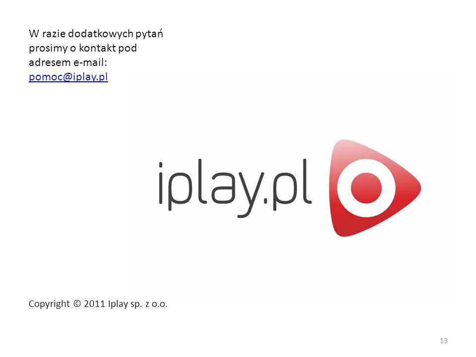 W razie dodatkowych pytań prosimy o kontakt pod adresem e-mail: pomoc@iplay.pl pomoc@iplay.pl 13 Copyright © 2011 Iplay sp. z o.o.