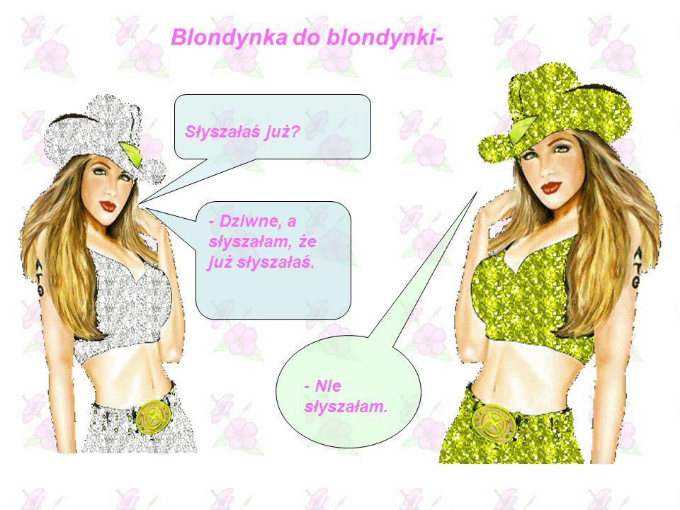 Słyszałaś już? Blondynka do blondynki- - Nie słyszałam. - Dziwne, a słyszałam, że już słyszałaś.