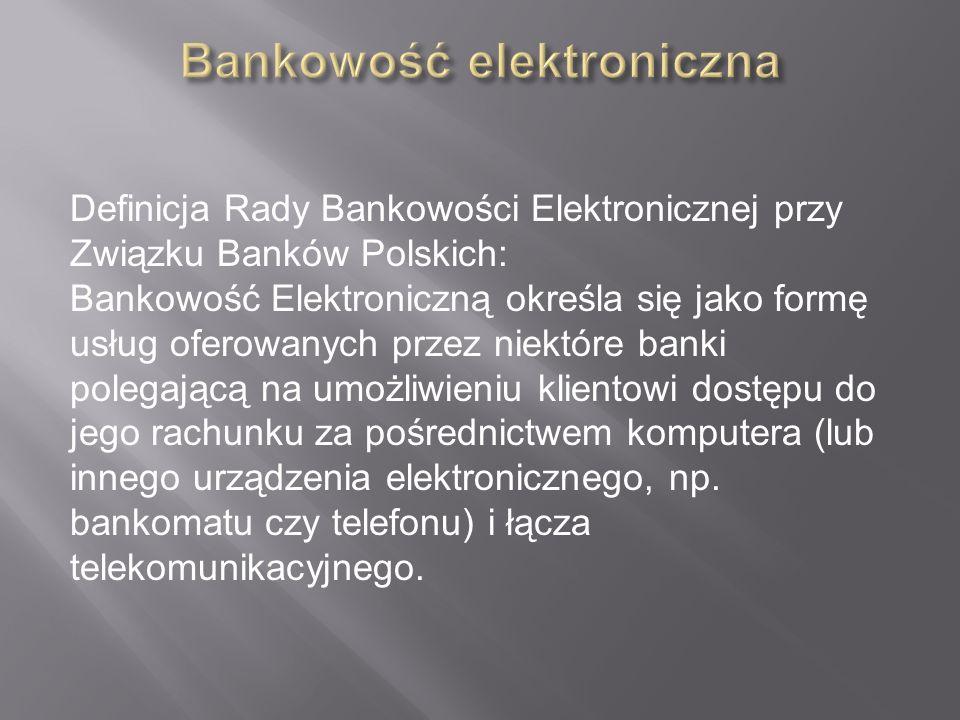 Definicja Rady Bankowości Elektronicznej przy Związku Banków Polskich: Bankowość Elektroniczną określa się jako formę usług oferowanych przez niektóre