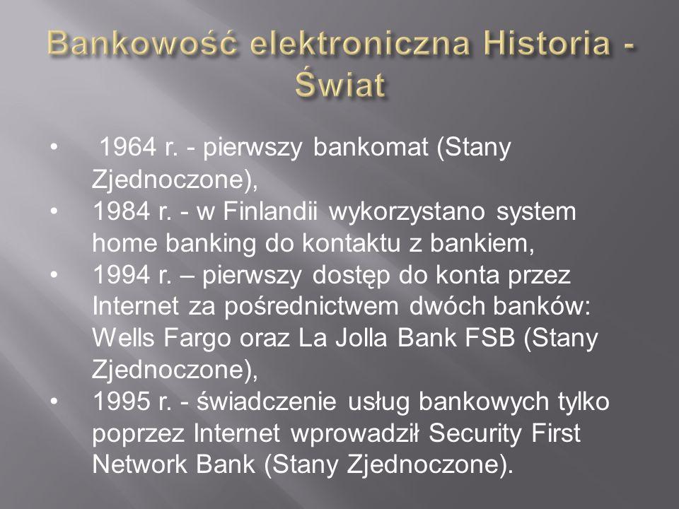 1964 r. - pierwszy bankomat (Stany Zjednoczone), 1984 r. - w Finlandii wykorzystano system home banking do kontaktu z bankiem, 1994 r. – pierwszy dost