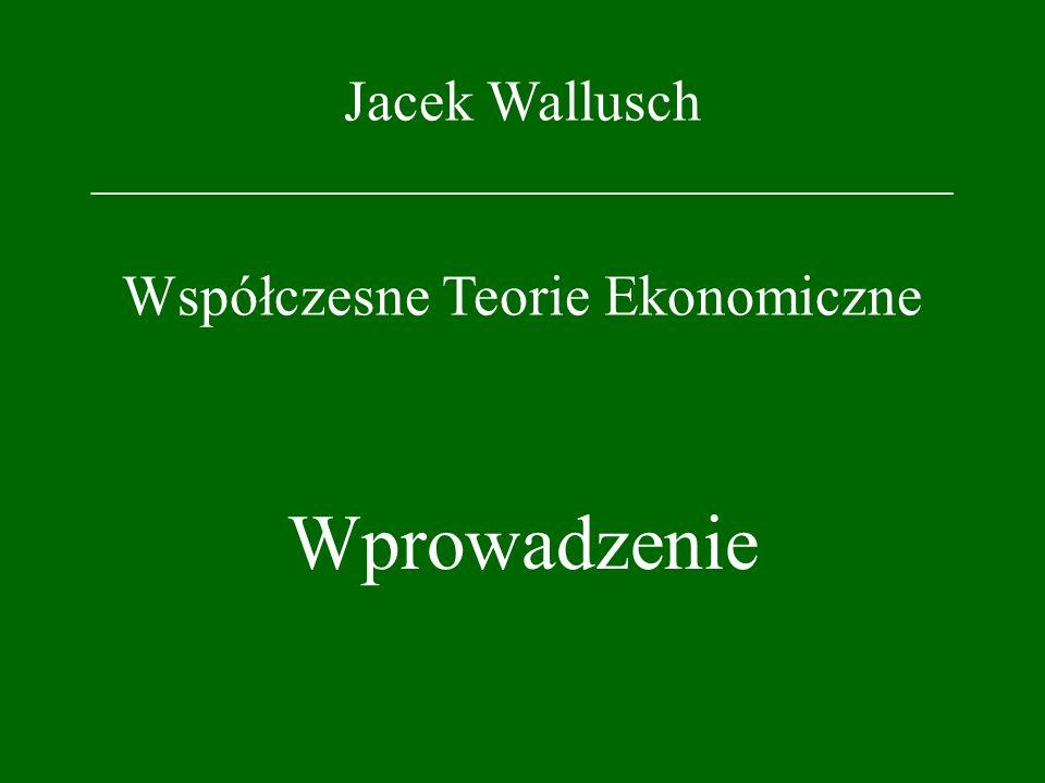 Jacek Wallusch _________________________________ Współczesne Teorie Ekonomiczne Wprowadzenie