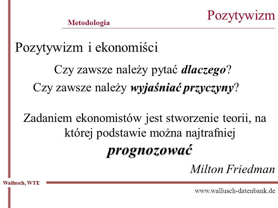 Pozytywizm ____________________________________________________________________________________________ Metodologia Wallusch, WTE Pozytywizm i ekonomi