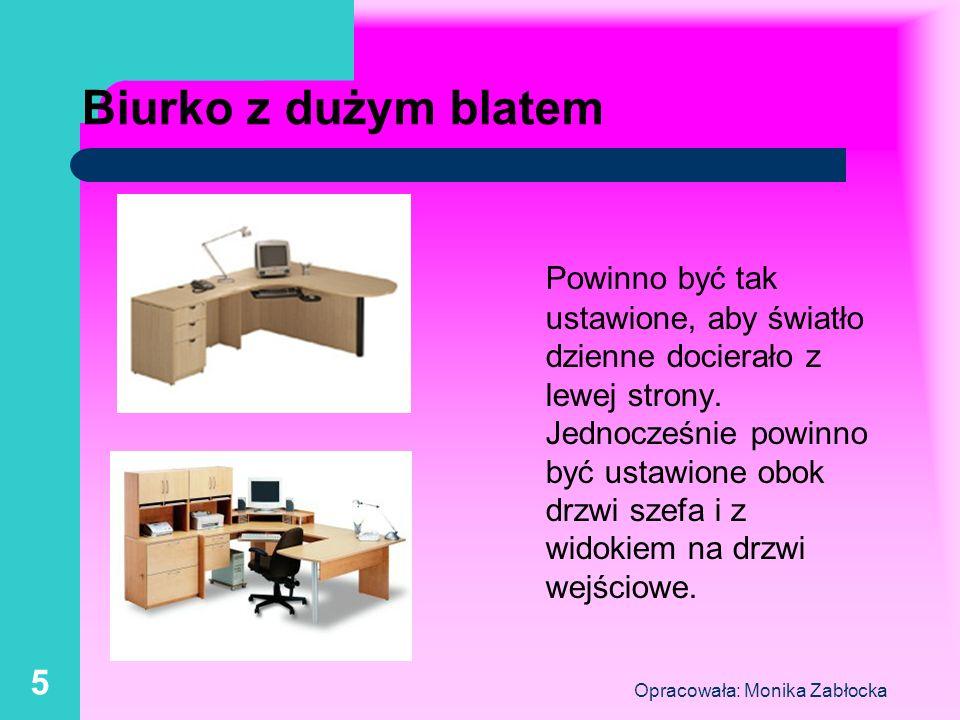 Opracowała: Monika Zabłocka 5 Biurko z dużym blatem Powinno być tak ustawione, aby światło dzienne docierało z lewej strony. Jednocześnie powinno być