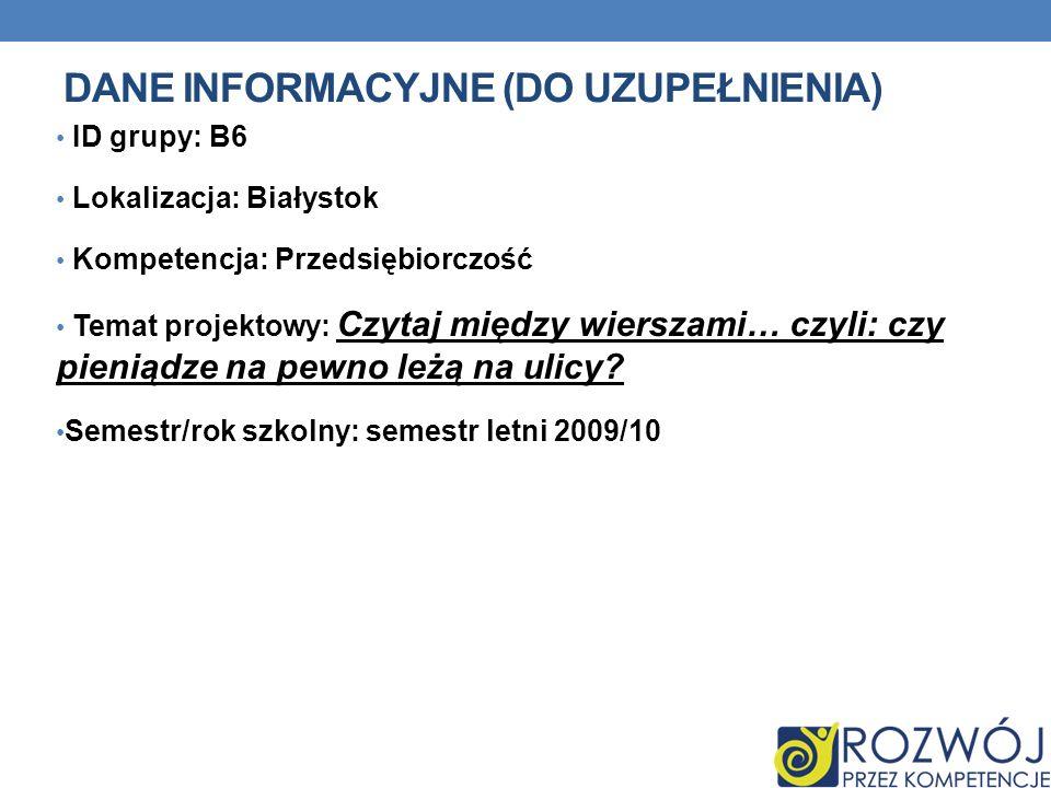 DANE INFORMACYJNE (DO UZUPEŁNIENIA) ID grupy: B6 Lokalizacja: Białystok Kompetencja: Przedsiębiorczość Temat projektowy: Czytaj między wierszami… czyl