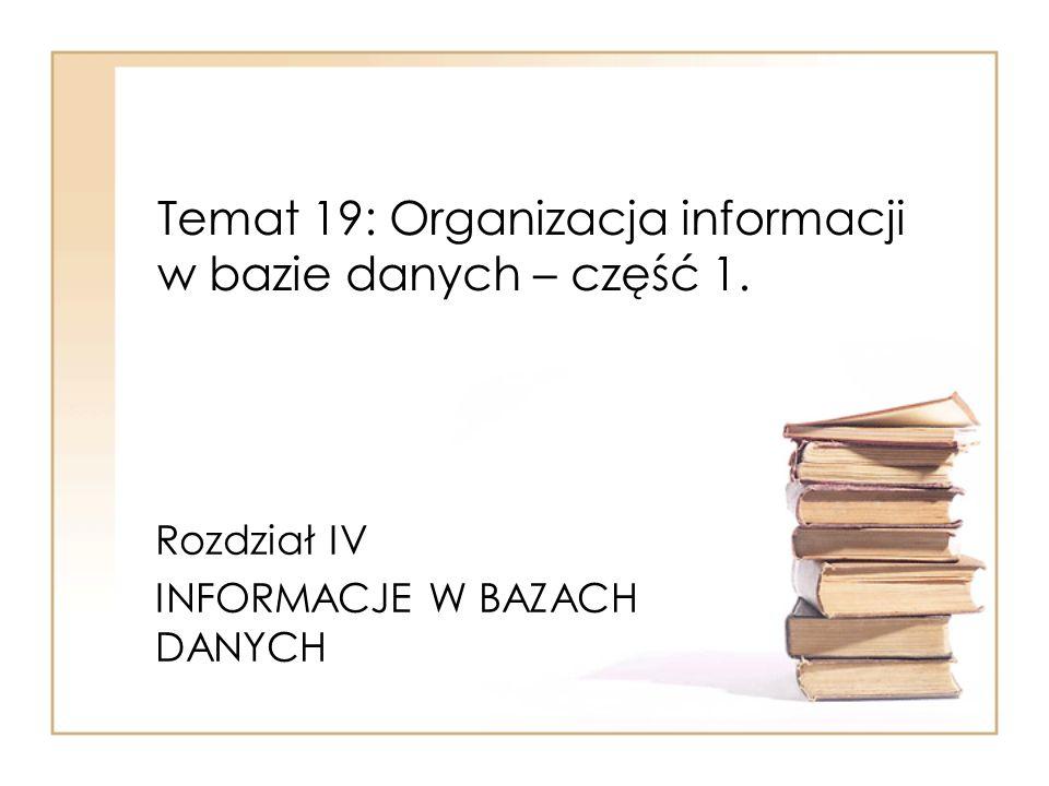 Temat 19: Organizacja informacji w bazie danych – część 1. Rozdział IV INFORMACJE W BAZACH DANYCH