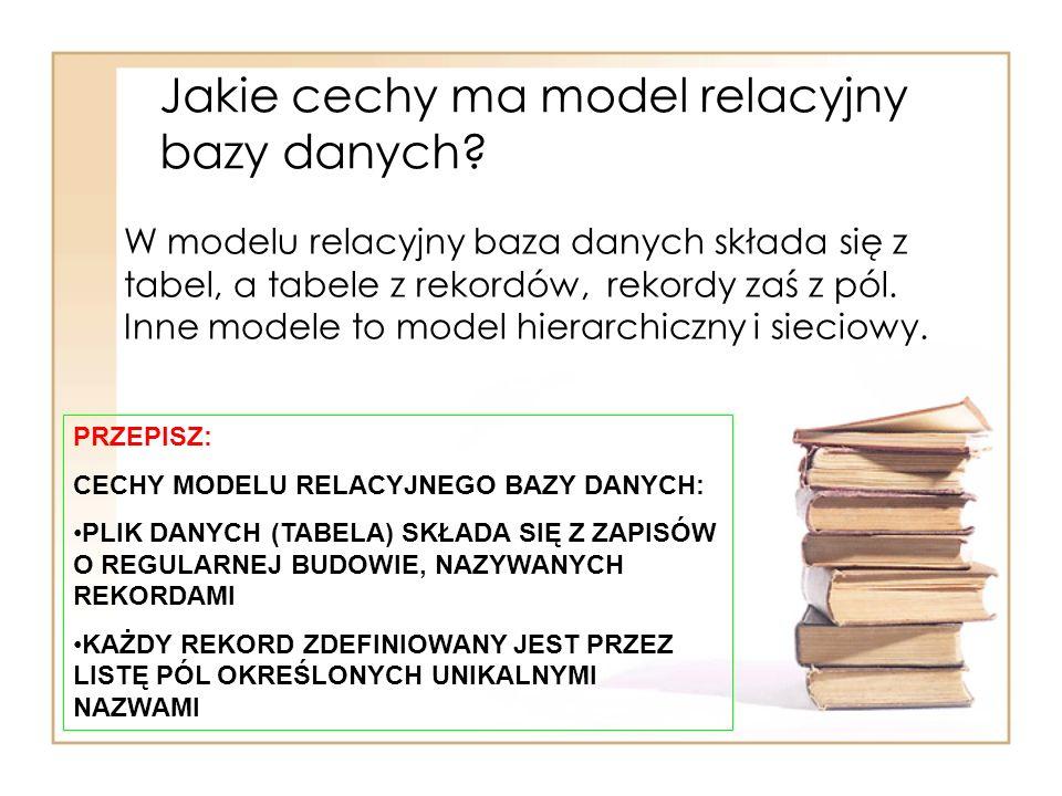 Jakie cechy ma model relacyjny bazy danych? W modelu relacyjny baza danych składa się z tabel, a tabele z rekordów, rekordy zaś z pól. Inne modele to