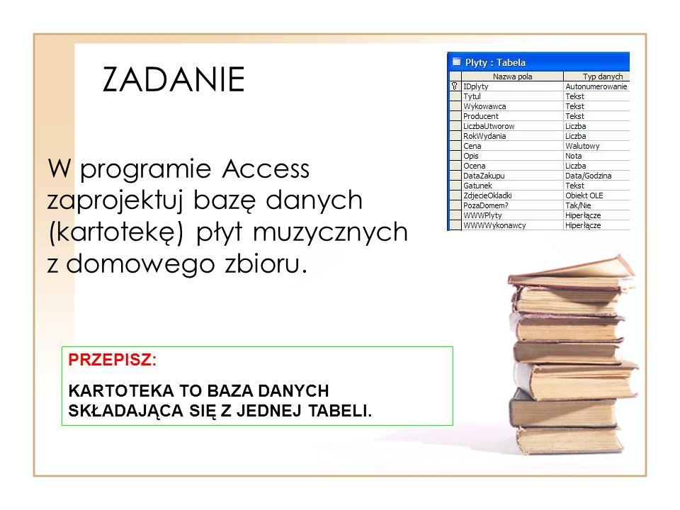 ZADANIE W programie Access zaprojektuj bazę danych (kartotekę) płyt muzycznych z domowego zbioru. PRZEPISZ: KARTOTEKA TO BAZA DANYCH SKŁADAJĄCA SIĘ Z