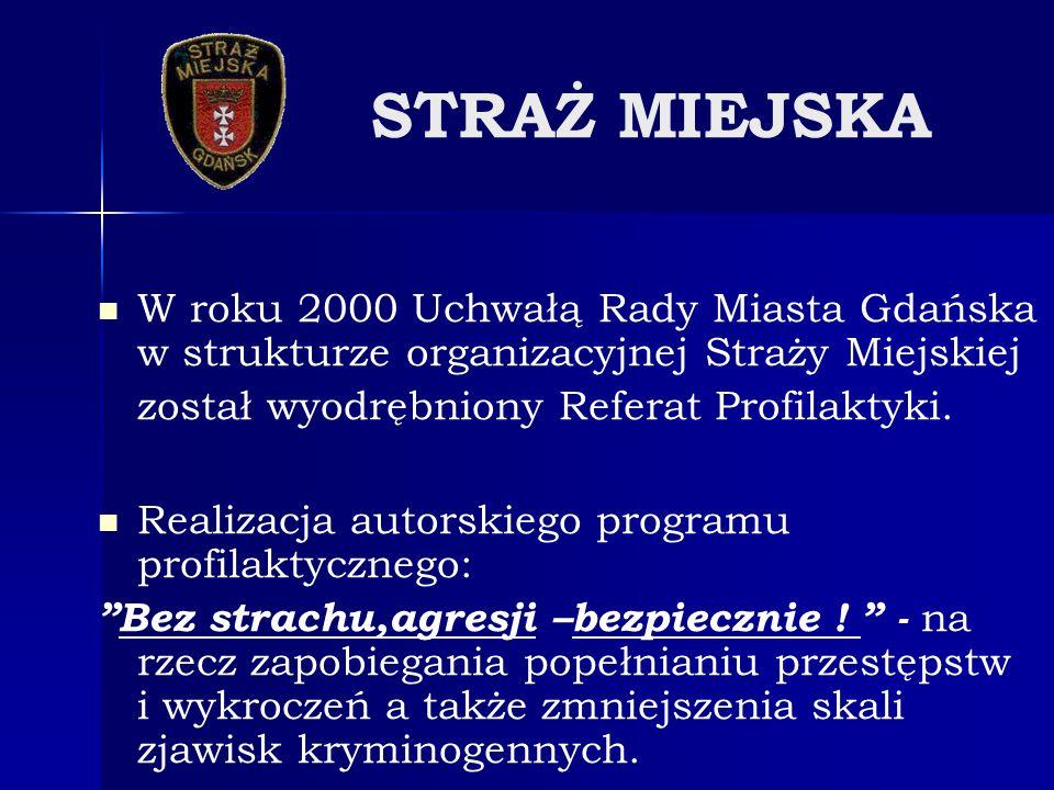 STRAŻ MIEJSKA W roku 2000 Uchwałą Rady Miasta Gdańska w strukturze organizacyjnej Straży Miejskiej został wyodrębniony Referat Profilaktyki. Realizacj