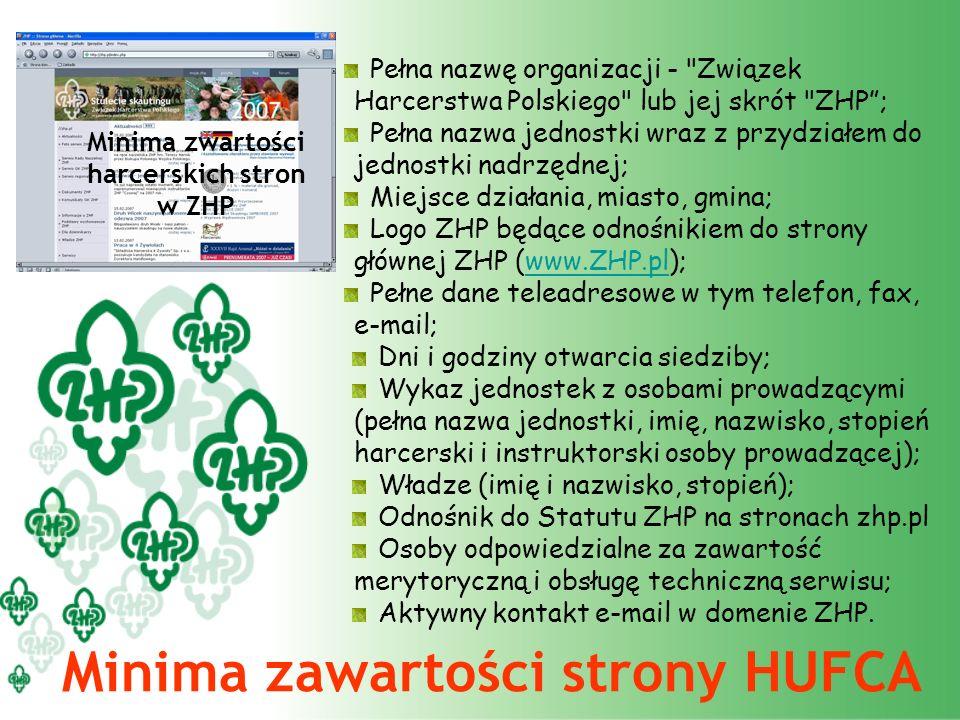 Minima zwartości harcerskich stron w ZHP Minima zawartości strony HUFCA Pełna nazwę organizacji - Związek Harcerstwa Polskiego lub jej skrót ZHP; Pełna nazwa jednostki wraz z przydziałem do jednostki nadrzędnej; Miejsce działania, miasto, gmina; Logo ZHP będące odnośnikiem do strony głównej ZHP (www.ZHP.pl);www.ZHP.pl Pełne dane teleadresowe w tym telefon, fax, e-mail; Dni i godziny otwarcia siedziby; Wykaz jednostek z osobami prowadzącymi (pełna nazwa jednostki, imię, nazwisko, stopień harcerski i instruktorski osoby prowadzącej); Władze (imię i nazwisko, stopień); Odnośnik do Statutu ZHP na stronach zhp.pl Osoby odpowiedzialne za zawartość merytoryczną i obsługę techniczną serwisu; Aktywny kontakt e-mail w domenie ZHP.