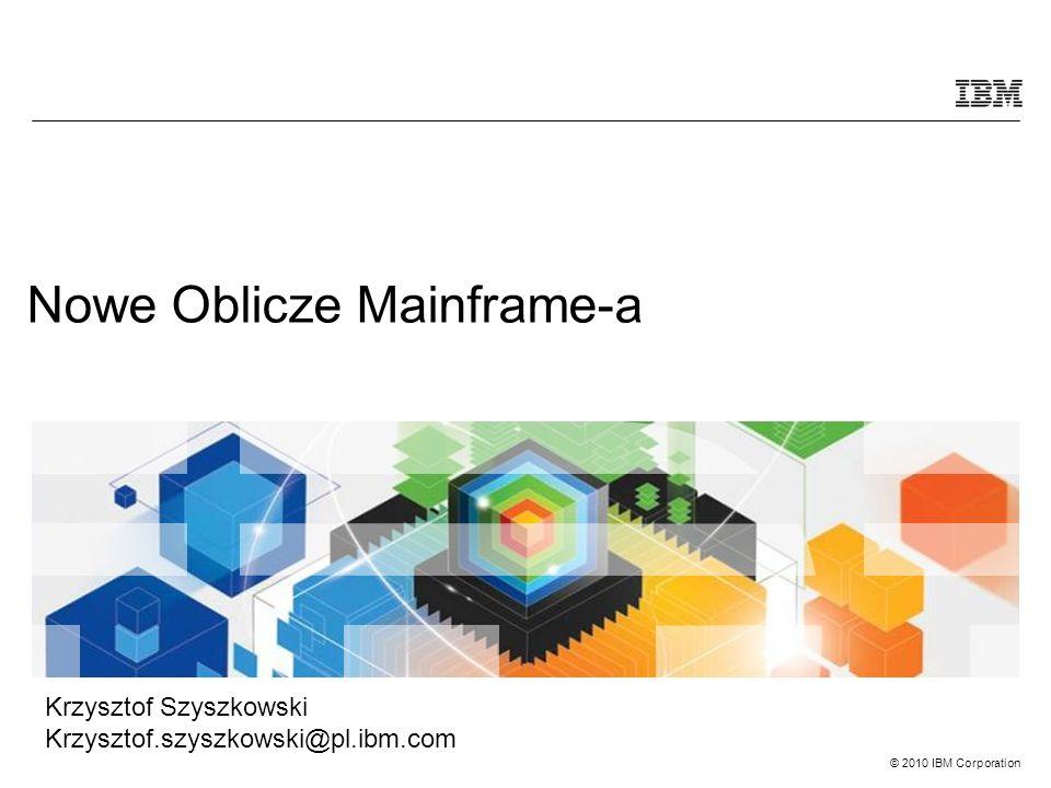 © 2010 IBM Corporation Nowe Oblicze Mainframe-a Krzysztof Szyszkowski Krzysztof.szyszkowski@pl.ibm.com