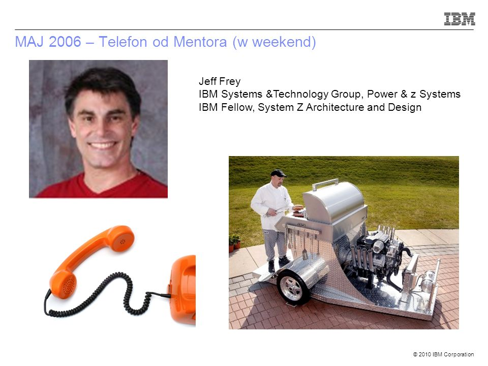 © 2010 IBM Corporation MAJ 2006 – Telefon od Mentora (w weekend) Jeff Frey IBM Systems &Technology Group, Power & z Systems IBM Fellow, System Z Architecture and Design