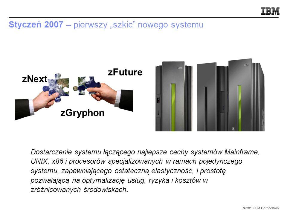 © 2010 IBM Corporation Styczeń 2007 – pierwszy szkic nowego systemu Dostarczenie systemu łączącego najlepsze cechy systemów Mainframe, UNIX, x86 i procesorów specjalizowanych w ramach pojedynczego systemu, zapewniającego ostateczną elastyczność, i prostotę pozwalającą na optymalizację usług, ryzyka i kosztów w zróżnicowanych środowiskach.
