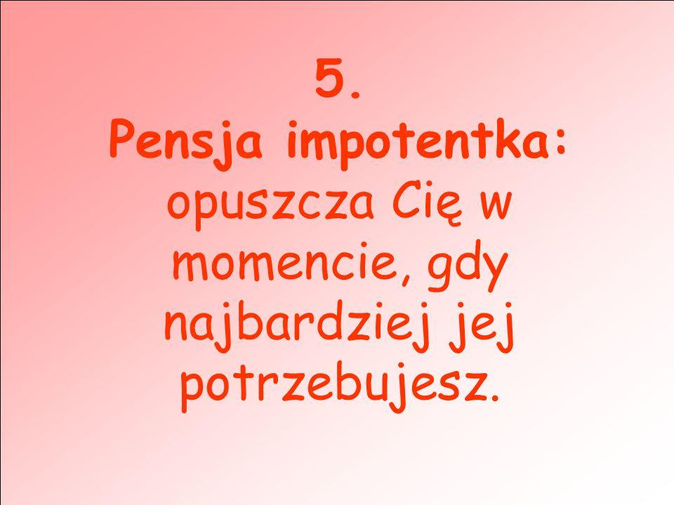 5. Pensja impotentka: opuszcza Cię w momencie, gdy najbardziej jej potrzebujesz.