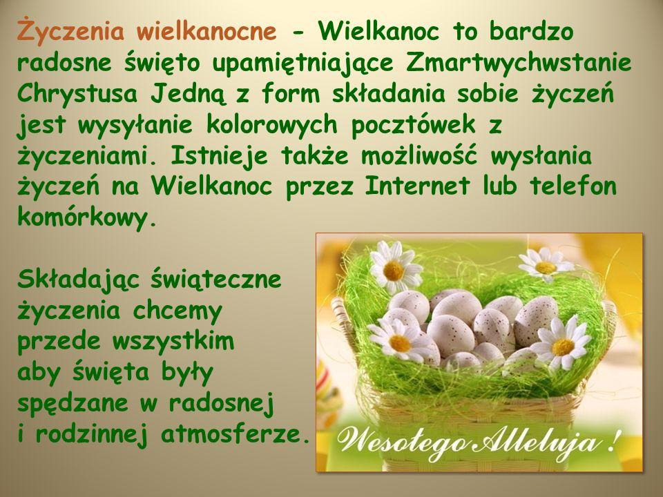 Życzenia wielkanocne - Wielkanoc to bardzo radosne święto upamiętniające Zmartwychwstanie Chrystusa Jedną z form składania sobie życzeń jest wysyłanie kolorowych pocztówek z życzeniami.