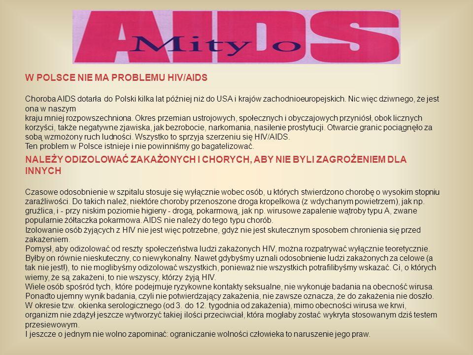 W POLSCE NIE MA PROBLEMU HIV/AIDS Choroba AIDS dotarła do Polski kilka lat później niż do USA i krajów zachodnioeuropejskich. Nic więc dziwnego, że je
