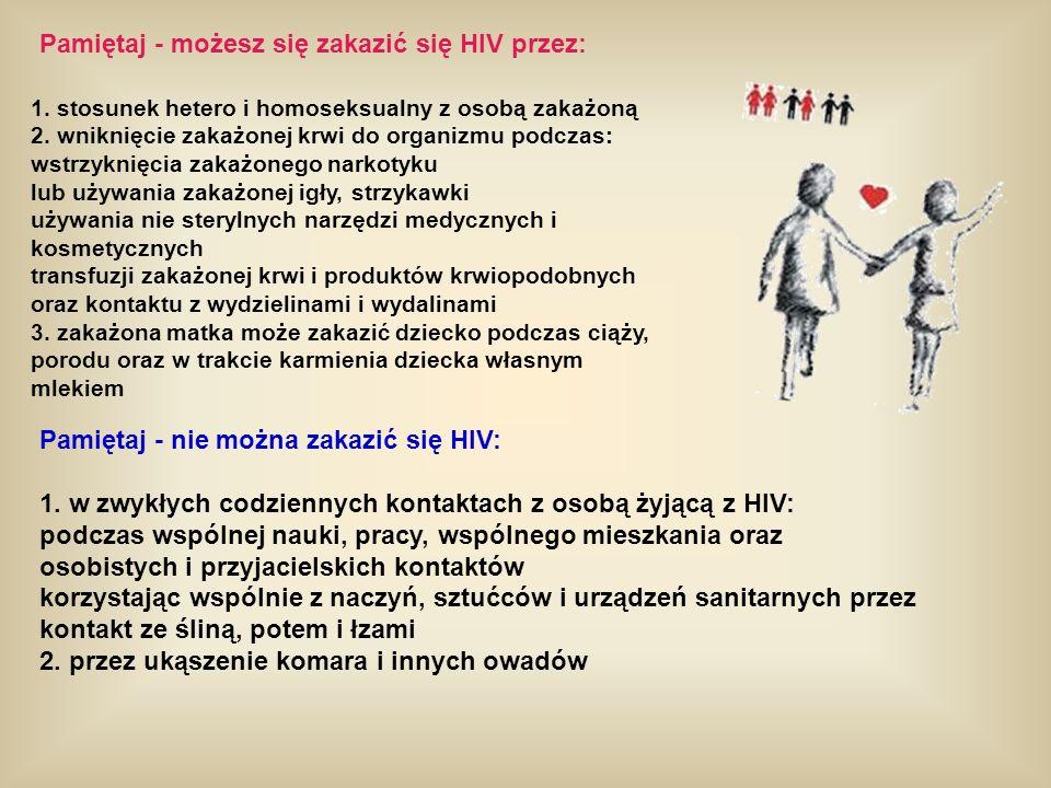 Pamiętaj - możesz się zakazić się HIV przez: 1. stosunek hetero i homoseksualny z osobą zakażoną 2. wniknięcie zakażonej krwi do organizmu podczas: ws