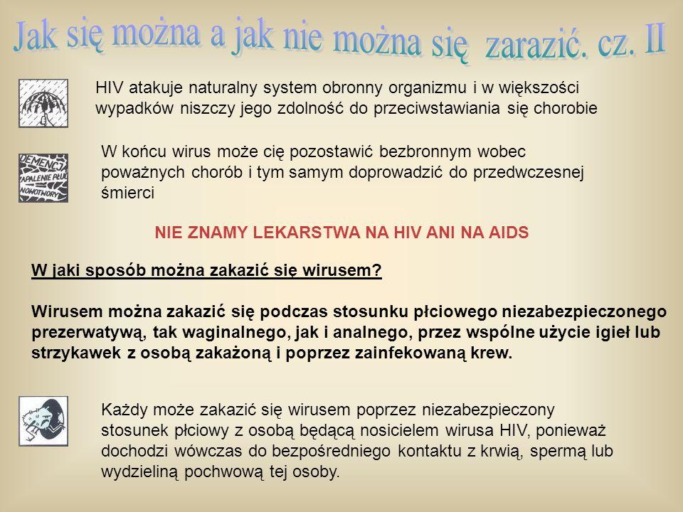 Wirus może się dostać do organizmu przez błonę śluzową pochwy, odbytu lub członka Niewielkie ilości krwi, spermy i wydzielin pochwowych zawierających wirus HIV mogą przedostać się z organizmu jednej do organizmu drugiej osoby w czasie kontaktu seksualnego Można również zakazić się podczas transfuzji krwi, jeżeli dawca jest zakażony, chociaż w Wielkiej Brytanii (podobnie i w Polsce) jest to wyjątkowo mało prawdopodobne, ponieważ wszyscy dawcy krwi są badani na okoliczność zakażenia wirusem HIV Typowymi sposobami zakażenia wirusem HIV są: Wspólne z narkomanem użycie igieł, strzykawek i innych przyborów (np.