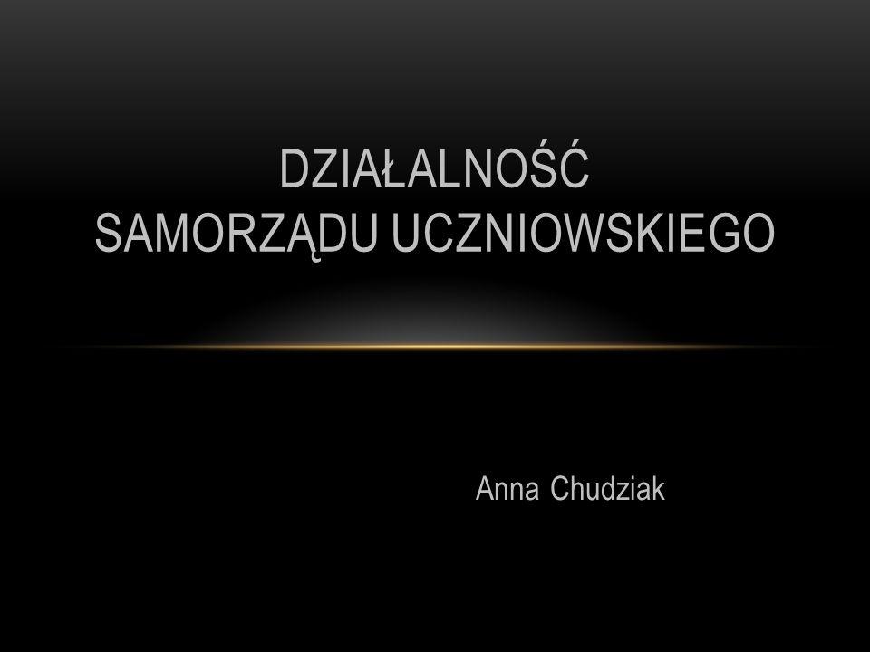 Anna Chudziak DZIAŁALNOŚĆ SAMORZĄDU UCZNIOWSKIEGO