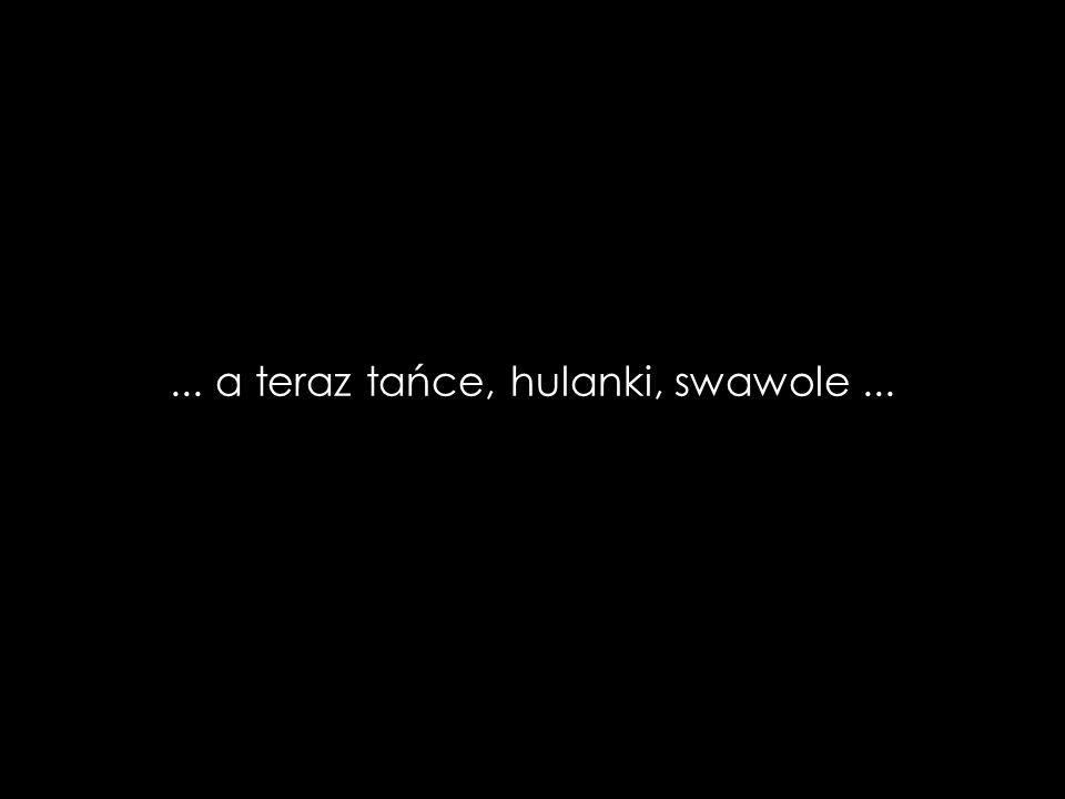 ... a teraz tańce, hulanki, swawole...