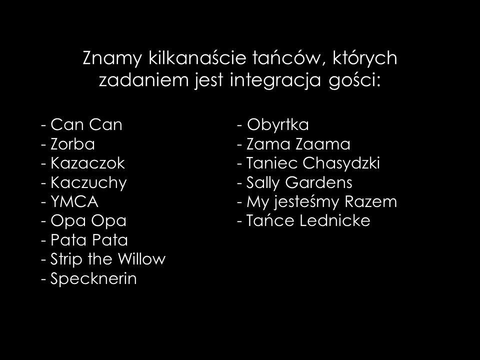 Znamy kilkanaście tańców, których zadaniem jest integracja gości: - Can Can - Zorba - Kazaczok - Kaczuchy - YMCA - Opa Opa - Pata Pata - Strip the Willow - Specknerin - Obyrtka - Zama Zaama - Taniec Chasydzki - Sally Gardens - My jesteśmy Razem - Tańce Lednicke