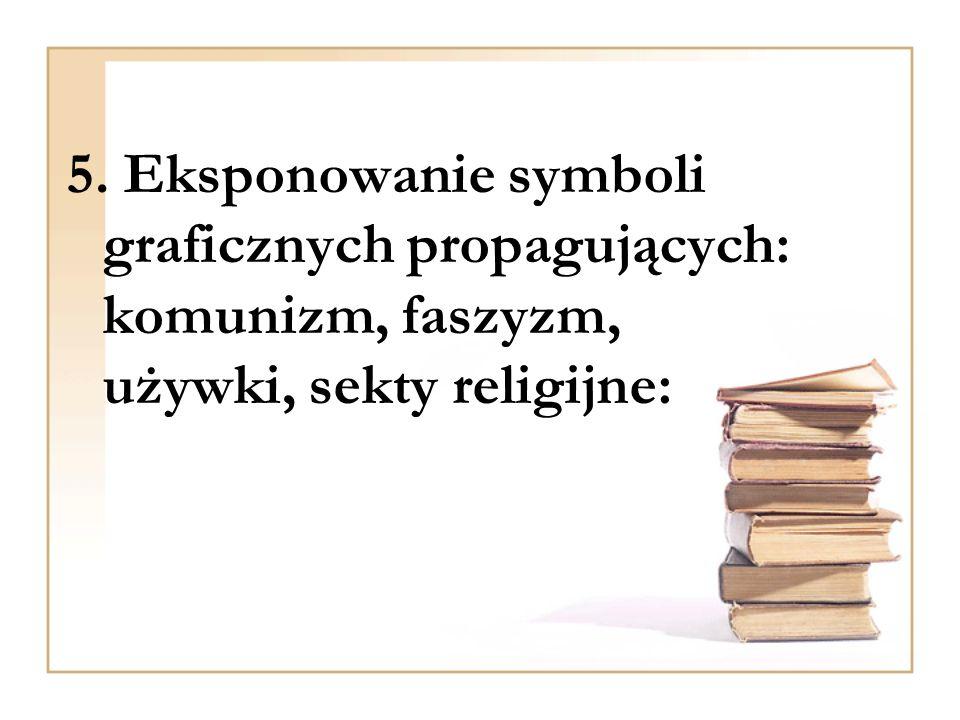 5. Eksponowanie symboli graficznych propagujących: komunizm, faszyzm, używki, sekty religijne: