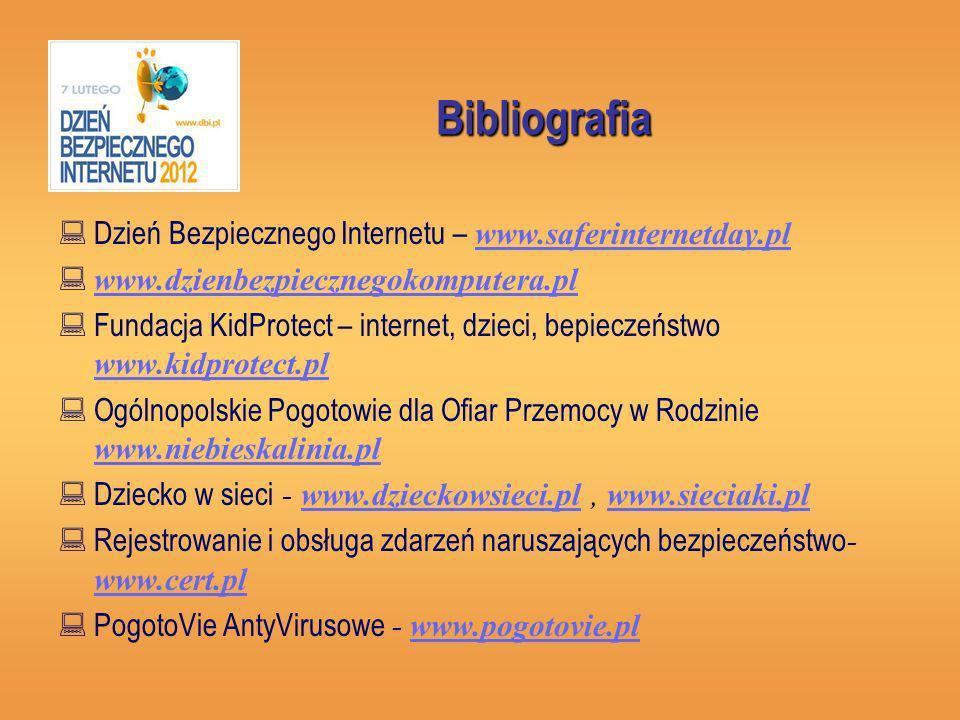 Bibliografia Dzień Bezpiecznego Internetu – www.saferinternetday.pl www.saferinternetday.pl www.dzienbezpiecznegokomputera.pl Fundacja KidProtect – internet, dzieci, bepieczeństwo www.kidprotect.pl www.kidprotect.pl Ogólnopolskie Pogotowie dla Ofiar Przemocy w Rodzinie www.niebieskalinia.pl www.niebieskalinia.pl Dziecko w sieci - www.dzieckowsieci.pl, www.sieciaki.plwww.dzieckowsieci.plwww.sieciaki.pl Rejestrowanie i obsługa zdarzeń naruszających bezpieczeństwo - www.cert.pl www.cert.pl PogotoVie AntyVirusowe - www.pogotovie.plwww.pogotovie.pl